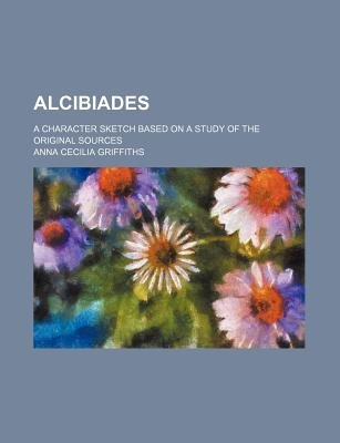 Alcibiades; A Character Sketch Based on a Study of the Original Sources (Paperback): Anna Cecilia Griffiths