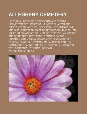 Allegheny Cemetery; Historical Account of Incidents and Events Connected with Its Establishment, Charter and Supplemental Acts...
