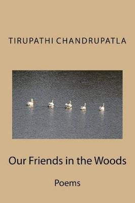 Our Friends in the Woods - Poems (Paperback): Tirupathi Chandrupatla