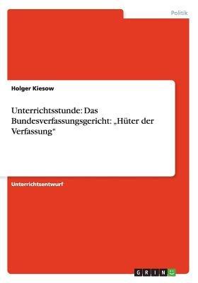 """Unterrichtsstunde - Das Bundesverfassungsgericht: """"Huter Der Verfassung"""" (German, Paperback): Holger Kiesow"""