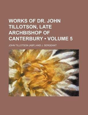 Works of Dr. John Tillotson, Late Archbishop of Canterbury (Volume 5) (Paperback): John Tillotson