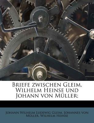 Briefe Zwischen Gleim, Wilhelm Heinse Und Johann Von Muller; (German, Paperback): Johann Wilhelm Ludewig Gleim, Johannes Von...