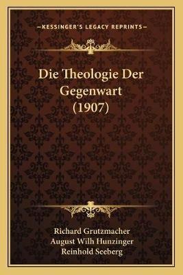 Die Theologie Der Gegenwart (1907) (German, Paperback): Richard Grutzmacher, August Wilh Hunzinger, Reinhold Seeberg