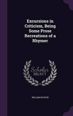 Excursions in Criticism, Being Some Prose Recreations of a Rhymer (Hardcover): William Watson
