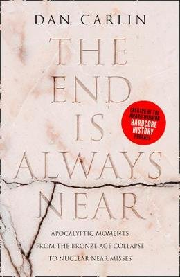 The End is Always Near - Apocalyptic Moments from the Bronze Age Collapse to Nuclear Near Misses (Hardcover): Dan Carlin