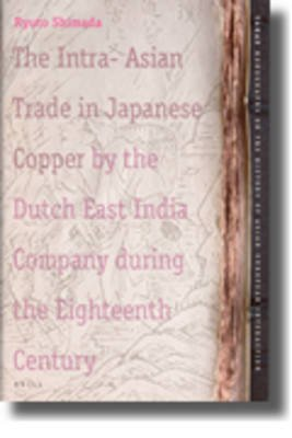 The Intra-Asian Trade in Japanese Copper by the Dutch East India Company during the Eighteenth Century (Hardcover): Ryuto...