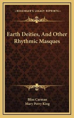 Earth Deities, and Other Rhythmic Masques (Hardcover): Bliss Carman, Mary Perry King