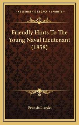 Friendly Hints to the Young Naval Lieutenant (1858) Friendly Hints to the Young Naval Lieutenant (1858) (Hardcover): Francis...