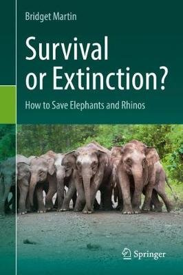 Survival or Extinction? - How to Save Elephants and Rhinos (Hardcover, 1st ed. 2019): Bridget Martin
