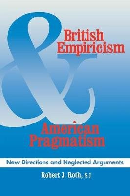 British Empiricism and American Pragmatism - New Directions and Neglected Arguments (Paperback, New): Robert J. Roth
