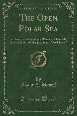 The Open Polar Sea - A Narrative of a Voyage of Discovery Towards the North Pole, in the Schooner United States (Classic...
