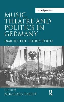 Music, Theatre and Politics in Germany - 1848 to the Third Reich (Hardcover, New Ed): Nikolaus Bacht