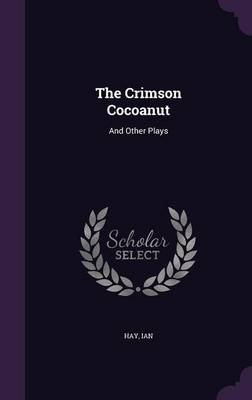 The Crimson Cocoanut - And Other Plays (Hardcover): Hay Ian