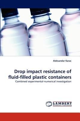 Drop Impact Resistance of Fluid-Filled Plastic Containers (Paperback): Aleksandar Karac