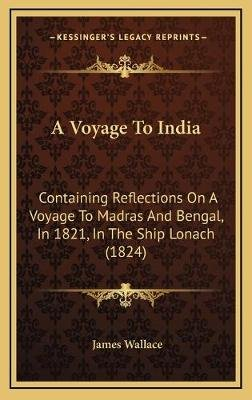 A Voyage to India - Containing Reflections on a Voyage to Madras and Bengal, in 1821, in the Ship Lonach (1824) (Hardcover):...