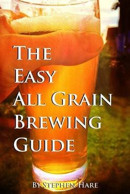 The Easy All Grain Brewing Guide - Learn the Easy Way to Brew Quality Beer in Your Own Home (Paperback): Stephen Hare