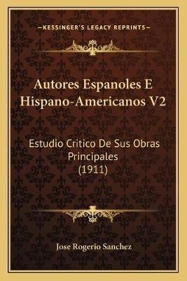 Autores Espanoles E Hispano-Americanos V2 - Estudio Critico de Sus Obras Principales (1911) (Spanish, Paperback): Jose Rogerio...