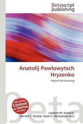 Anatolij Pawlowytsch Hryzenko (German, Paperback): Lambert M. Surhone, Mariam T. Tennoe, Susan F. Henssonow