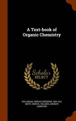 A Text-Book of Organic Chemistry (Hardcover): Arnold Frederik Holleman, Owen E. Mott, Andrew Jamieson Walker