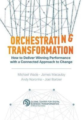 Orchestrating Transformation - How to Deliver Winning Performance with a Connected Approach to Change (Hardcover): Michael...