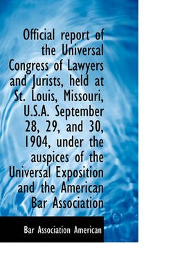 Official Report of the Universal Congress of Lawyers and Jurists, Held at St. Louis, Missouri, U.S.a (Paperback): American Bar...