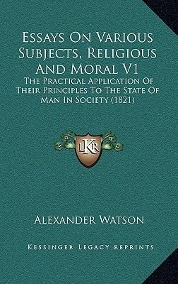 Essays on Various Subjects, Religious and Moral V1 - The Practical Application of Their Principles to the State of Man in...