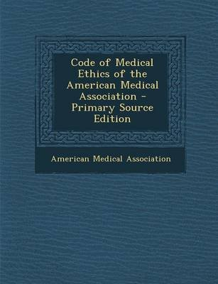 Code of Medical Ethics of the American Medical Association - Primary Source Edition (Paperback): American Medical Association