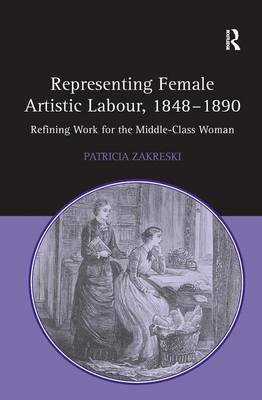 Representing Female Artistic Labour, 1848-1890 - Refining Work for the Middle-Class Woman (Hardcover, New Ed): Patricia Zakreski