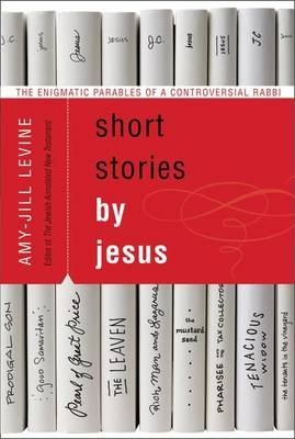 Short Stories by Jesus - The Enigmatic Parables of a Controversial Rabbi (Paperback, Annotated edition): Amy-Jill Levine
