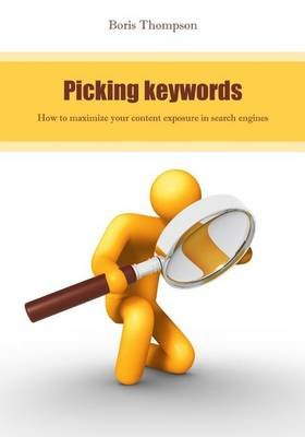 Picking Keywords - How to Maximize Your Content Exposure in Search Engines (Paperback): Boris Thompson