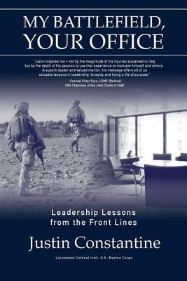 My Battlefield, Your Office - Leadership Lessons from the Front Lines (Paperback): Justin Constantine
