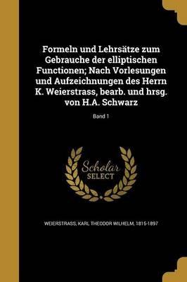 Formeln Und Lehrsatze Zum Gebrauche Der Elliptischen Functionen; Nach Vorlesungen Und Aufzeichnungen Des Herrn K. Weierstrass,...