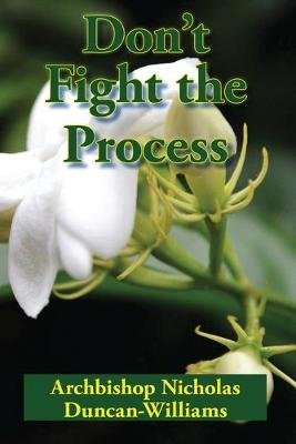 Don't Fight the Process - Yielding Totally to God's Plan to Make You Great (Paperback): Archbishop Nicholas...