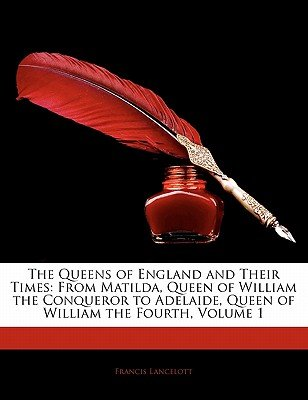 The Queens of England and Their Times - From Matilda, Queen of William the Conqueror to Adelaide, Queen of William the Fourth,...