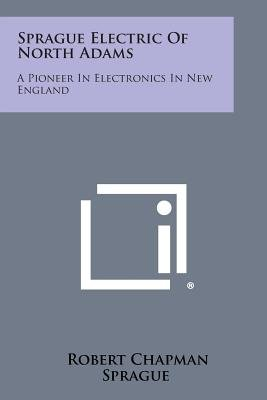 Sprague Electric of North Adams - A Pioneer in Electronics in New England (Paperback): Robert Chapman Sprague