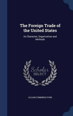 The Foreign Trade of the United States - Its Character, Organization and Methods (Hardcover): Lillian Cummings Ford