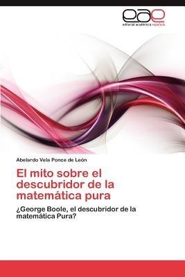 El Mito Sobre El Descubridor de La Matematica Pura (Spanish, Paperback): Abelardo Vela Ponce De Le N.