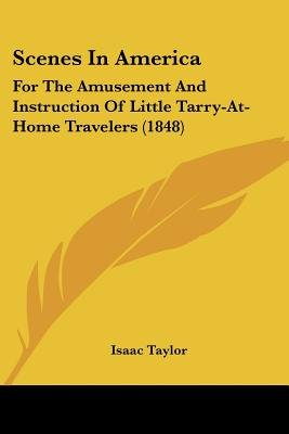 Scenes in America - For the Amusement and Instruction of Little Tarry-At-Home Travelers (1848) (Paperback): Isaac Taylor