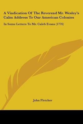 A Vindication of the Reverend Mr. Wesley's Calm Address to Our American Colonies - In Some Letters to Mr. Caleb Evans...