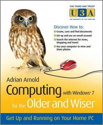 Computing with Windows 7 for the Older and Wiser - Get Up and Running on Your Home PC (Paperback): Adrian Arnold