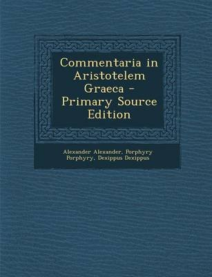 Commentaria in Aristotelem Graeca - Primary Source Edition (German, Paperback): Alexander Alexander, Porphyry Porphyry,...