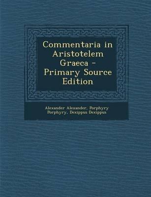 Commentaria in Aristotelem Graeca - Primary Source Edition (German, Paperback): Alexander Alexander, Porphyry Porphyry,...