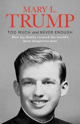 Too Much And Never Enough - How My Family Created The World's Most Dangerous Man (Hardcover): Mary L. Trump