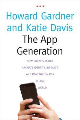 The App Generation - How Today's Youth Navigate Identity, Intimacy, and Imagination in a Digital World (Hardcover): Howard...