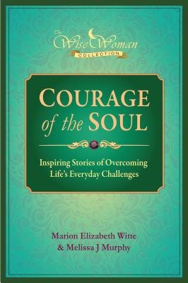 Wise Woman Collection-Courage of the Soul - Inspiring Stories of Overcoming Life's Everyday Challenges (Electronic book...