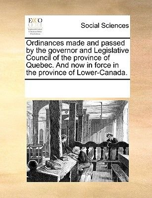 Ordinances Made and Passed by the Governor and Legislative Council of the Province of Quebec. and Now in Force in the Province...