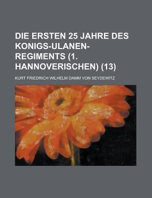 Die Ersten 25 Jahre Des Konigs-Ulanen-Regiments (1. Hannoverischen) (13) (English, German, Paperback): United States Dept. of...