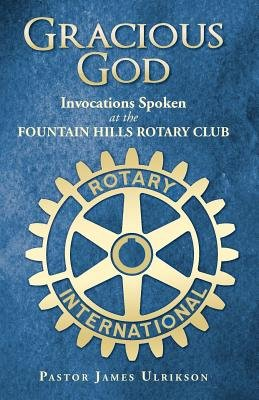 Gracious God - Invocations Spoken at the Fountain Hills Rotary Club (Electronic book text): Pastor James Ulrikson