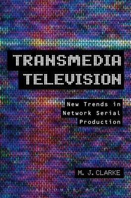 Transmedia Television - New Trends in Network Serial Production (Electronic book text): M.J. Clarke