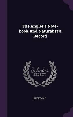 The Angler's Note-Book and Naturalist's Record (Hardcover): Anonymous